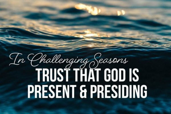 In challenging seasons trust that God is present and presiding. An article by Mary Diggs