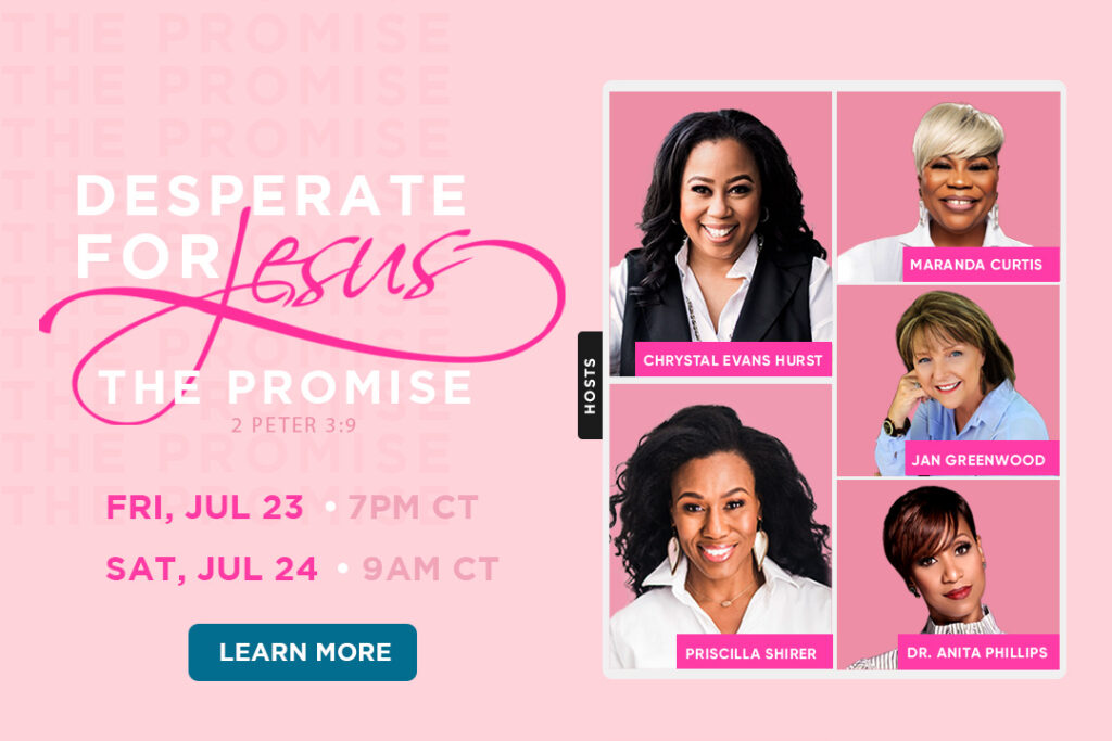 Desperate for Jesus: The Promise event. Friday, July 23rd at 7PM CT and Saturday, July 24th 9am CT. Join hosts Chrystal Evans Hurst and Priscilla Shirer.